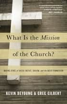 What Is the Mission of the Church?: Making Sense of Social Justice, Shalom, and the Great Commission - Making Sense of Social Justice, Shalom, and the Great Commission ebook by Kevin DeYoung, Greg Gilbert