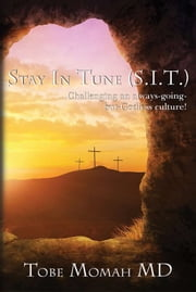 Stay in Tune (S.I.T.) - Challenging an always-going-but-Godless culture! ebook by Tobe Momah