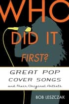 Who Did It First? - Great Pop Cover Songs and Their Original Artists ebook by Bob Leszczak