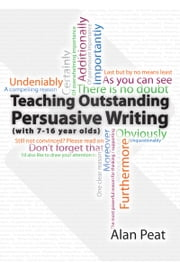Teaching Outstanding Persuasive Writing - (with 7 - 16 year olds) ebook by Alan Peat
