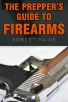 The Prepper's Guide to Firearms ebook by Robert Paine
