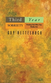 Third Year Sobriety - Finding Out Who You Really Are ebook by Guy Kettelhack