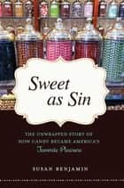 Sweet as Sin - The Unwrapped Story of How Candy Became America's Favorite Pleasure ebook by Susan Benjamin