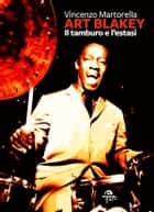 Art Blakey - Il tamburo e l'estasi ebook by Vincenzo Martorella