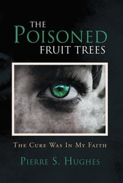 The Poisoned Fruit Trees - The Cure Was In My Faith ebook by Pierre S. Hughes