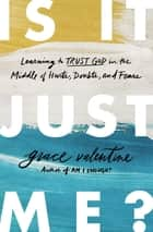 Is It Just Me? - Learning to Trust God in the Middle of Hurts, Doubts, and Fears ebook by Grace Valentine