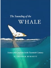 The Sounding of the Whale - Science and Cetaceans in the Twentieth Century ebook by D. Graham Burnett