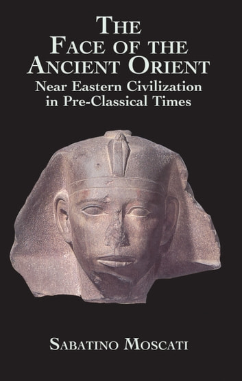The Face of the Ancient Orient - Near Eastern Civilization in Pre-Classical Times ebook by Sabatino Moscati