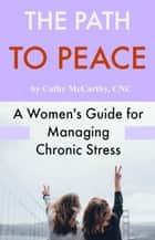 The Path to Peace; A Woman's Guide for Managing Chronic Stress ebook by Cathy McCarthy