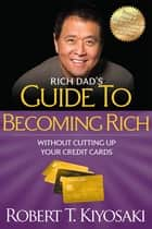Rich Dad's Guide to Becoming Rich Without Cutting Up Your Credit Cards ebook by Robert T. Kiyosaki