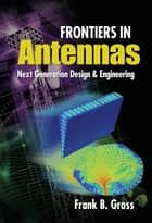 Frontiers in Antennas: Next Generation Design & Engineering ebook by Frank Gross
