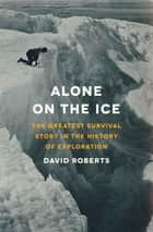 Alone on the Ice: The Greatest Survival Story in the History of Exploration eBook by David Roberts