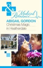 Christmas Magic In Heatherdale (Mills & Boon Medical) ebook by Abigail Gordon