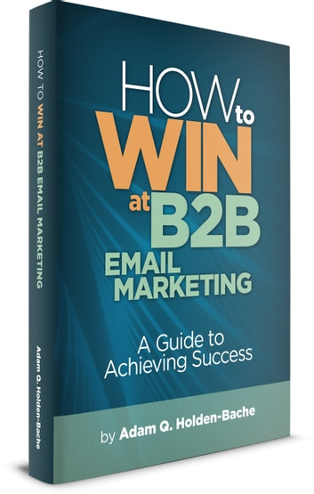 How To Win At B2B Email Marketing: A Guide To Achieving Success ebook by Adam Holden-Bache