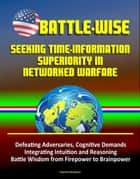 Battle-Wise: Seeking Time-Information Superiority in Networked Warfare - Defeating Adversaries, Cognitive Demands, Integrating Intuition and Reasoning, Battle Wisdom from Firepower to Brainpower ebook by Progressive Management