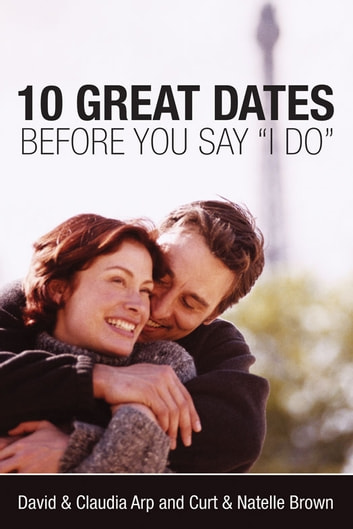 10 Great Dates Before You Say 'I Do' ebook by David and Claudia Arp,Curt Brown,Natelle Brown