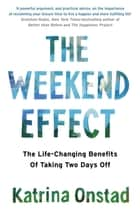 The Weekend Effect - The Life-Changing Benefits of Taking Two Days Off ebook by Katrina Onstad