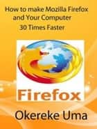 How to make Mozilla Firefox and Your Computer 30 Times Faster ebooks by Okereke Uma
