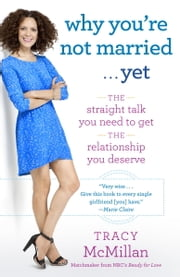 Why You're Not Married . . . Yet - The Straight Talk You Need to Get the Relationship You Deserve ebook by Tracy McMillan