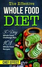 Th Effective Whole Food Diet: 30 Day Whole Food Challenge Plus 101 Whole Food Recipes ebook by Chef Effect
