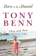 Dare To Be A Daniel - Then and Now ebook by Tony Benn