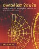 Instructional Design—Step by Step - Nine Easy Steps for Designing Lean, Effective, and Motivational Instruction ebook by John S. Hoffman, PhD