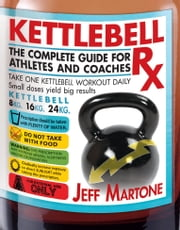 Kettlebell Rx - The Complete Guide for Athletes and Coaches ebook by Jeff Martone