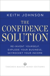 The Confidence Solution - Reinvent Yourself, Explode Your Business, Skyrocket Your Income ebook by Keith Lee Johnson