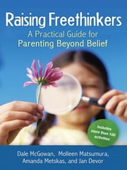 Raising Freethinkers - A Practical Guide for Parenting Beyond Belief ebook by Dale McGowan,Molleen Matsumura,Amanda Metskas,Jan Devor