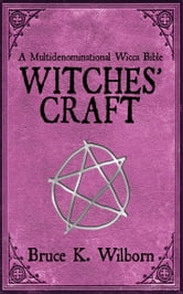 Witches' Craft - A Multidenominational Wicca Bible ebook by Bruce K. Wilborn