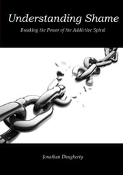Understanding Shame: Breaking the Power of the Addictive Spiral ebook by Jonathan Daugherty