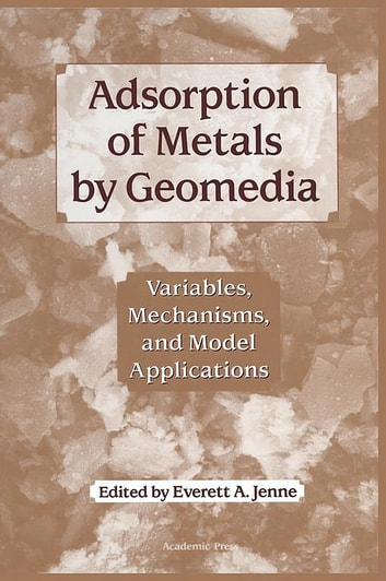 Adsorption of Metals by Geomedia - Variables, Mechanisms, and Model Applications ebook by