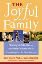 The Joyful Family - Meaningful Activities and Heartfelt Celebrations for Connecting with the Ones You Love ebook by John S. Dacey, Lynne Weygint, Will Glennon