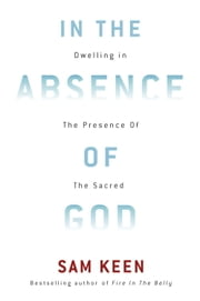 In the Absence of God - Dwelling in the Presence of the Sacred ebook by Sam Keen