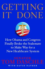Getting It Done - How Obama and Congress Finally Broke the Stalemate to Make Way for Health Care Reform ebook by Tom Daschle,David Nather