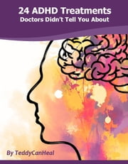 24 ADHD Treatments Doctors Didn't Tell You About ebook by TeddyCan Heal