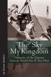 Sky My Kingdom - Memoirs of the Famous German World War II Test Pilot ebook by Hanna Reitsch