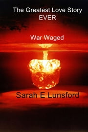 The Greatest Love Story Ever - War Waged ebook by Sarah E Lunsford