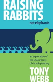 Raising Rabbits Not Elephants - An exploration of the GSE process of church planting ebook by Tony Webb