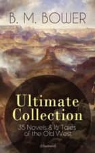 B. M. BOWER Ultimate Collection: 35 Novels & 16 Tales of the Old West (Illustrated) - Including the Complete Flying U Series, The Range Dwellers, The Long Shadow, The Gringos, Starr of the Desert, Cabin Fever, Points West, Tiger Eye, Rodeo, The Lonesome Trail, Cow Country… ebook by B. M. Bower, Charles M. Russell, Clarence Rowe,...