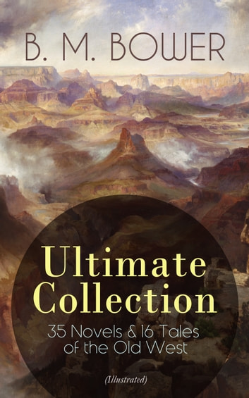 B. M. BOWER Ultimate Collection: 35 Novels & 16 Tales of the Old West (Illustrated) - Including the Complete Flying U Series, The Range Dwellers, The Long Shadow, The Gringos, Starr of the Desert, Cabin Fever, Points West, Tiger Eye, Rodeo, The Lonesome Trail, Cow Country… ebook by B. M. Bower