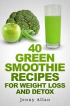 40 Green Smoothie Recipes For Weight Loss and Detox Book eBook by Jenny Allan