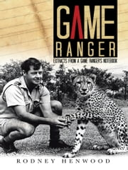 Game Ranger - Extracts from a Game Ranger's Notebook ebook by Rodney Henwood