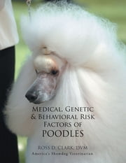 Medical, Genetic & Behavioral Risk Factors of Poodles ebook by ROSS D. CLARK DVM