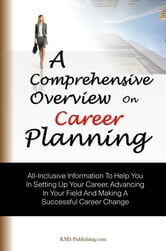 A Comprehensive Overview On Career Planning - All-Inclusive Information To Help You In Setting Up Your Career, Advancing In Your Field And Making A Successful Career Change ebook by KMS Publishing