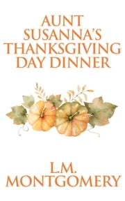Aunt Susanna's Thanksgiving Dinner ebook by L. M. Montgomery