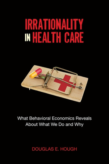 Irrationality in Health Care - What Behavioral Economics Reveals About What We Do and Why ebook by Douglas E. Hough