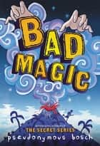Bad Magic ebook by Pseudonymous Bosch