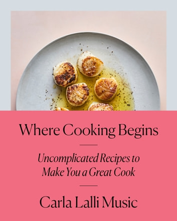 Where Cooking Begins - Uncomplicated Recipes to Make You a Great Cook: A Cookbook ebook by Carla Lalli Music
