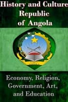 History and Culture Republic of Angola - National Economy, Ethnic Relations and history, Religion, Ethnic Cultural differences, Government and leadership ebook by Sampson Jerry